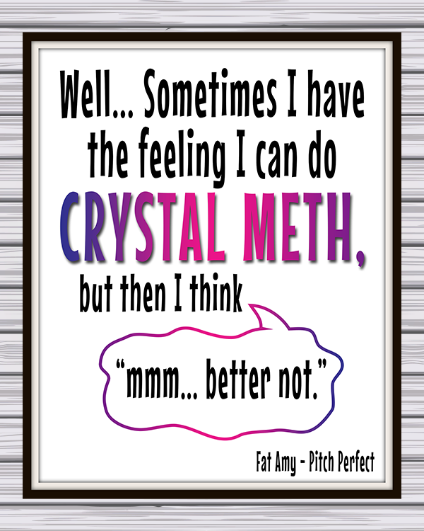 "Free Printable Pitch Perfect Quotes - Fat Amy Quote- ""Well... sometimes I have the feeling I can do crystal meth, but then I think, mmm... better not."""