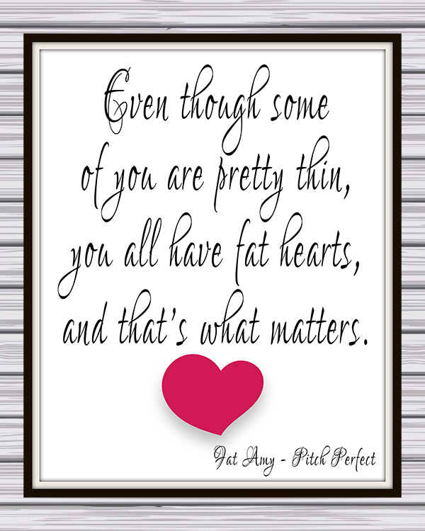 "Pitch Perfect ""Even though some of you are pretty thin, you all have fat hearts, and that's what matters"" free printable Fat Amy quote."